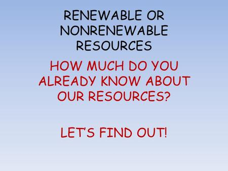 RENEWABLE OR NONRENEWABLE RESOURCES HOW MUCH DO YOU ALREADY KNOW ABOUT OUR RESOURCES? LET'S FIND OUT!