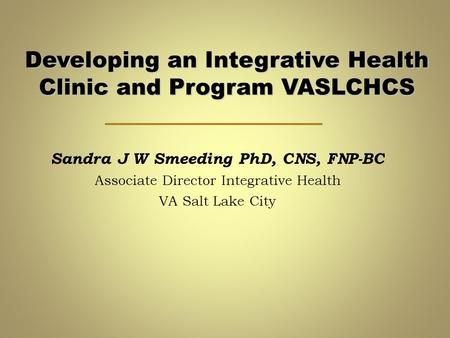 Developing an Integrative Health Clinic and Program VASLCHCS Sandra J W Smeeding PhD, CNS, FNP-BC Associate Director Integrative Health VA Salt Lake City.