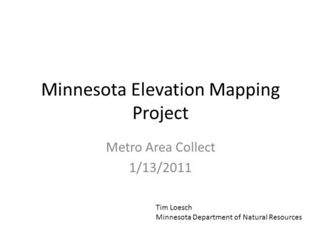 Minnesota Elevation Mapping Project Metro Area Collect 1/13/2011 Tim Loesch Minnesota Department of Natural Resources.