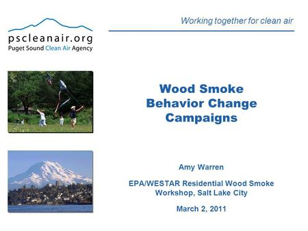 Working together for clean air Wood Smoke Behavior Change Campaigns Amy Warren EPA/WESTAR Residential Wood Smoke Workshop, Salt Lake City March 2, 2011.