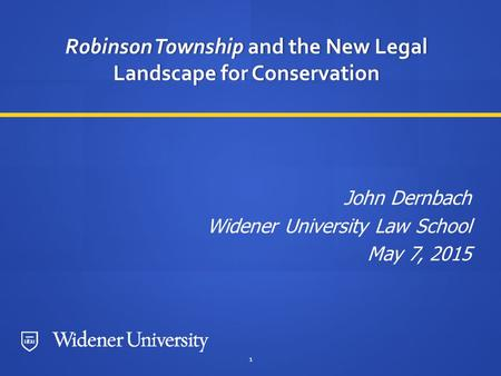 1 Robinson Township and the New Legal Landscape for Conservation John Dernbach Widener University Law School May 7, 2015.