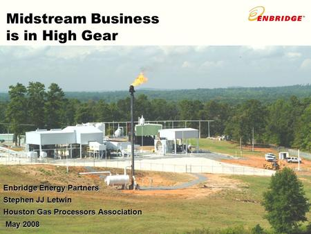 Midstream Business is in High Gear Enbridge Energy Partners Stephen JJ Letwin Houston Gas Processors Association May 2008 May 2008.