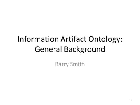 Information Artifact Ontology: General Background Barry Smith 1.