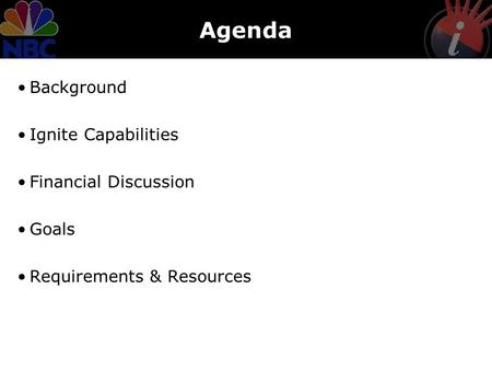 Agenda Background Ignite Capabilities Financial Discussion Goals Requirements & Resources.