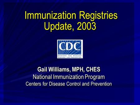 Immunization Registries Update, 2003 Gail Williams, MPH, CHES National Immunization Program Centers for Disease Control and Prevention Gail Williams, MPH,