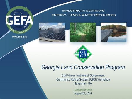 Georgia Land Conservation Program Carl Vinson Institute of Government Community Rating System (CRS) Workshop Savannah, GA Michael Roberts August 28, 2014.