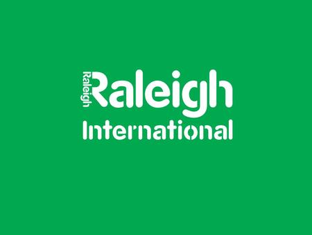 2 Who are Raleigh International? 3 Raleigh International is a sustainable development charity. They challenge and inspire young volunteers from around.