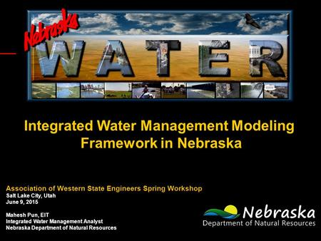 Integrated Water Management Modeling Framework in Nebraska Association of Western State Engineers Spring Workshop Salt Lake City, Utah June 9, 2015 Mahesh.