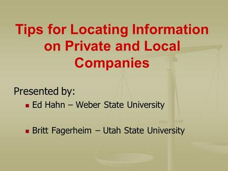 Tips for Locating Information on Private and Local Companies Presented by: Ed Hahn – Weber State University Britt Fagerheim – Utah State University.