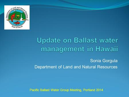 Sonia Gorgula Department of Land and Natural Resources Pacific Ballast Water Group Meeting, Portland 2014.