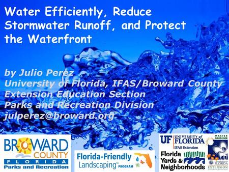 Water Efficiently, Reduce Stormwater Runoff, and Protect the Waterfront by Julio Perez University of Florida, IFAS/Broward County Extension Education Section.