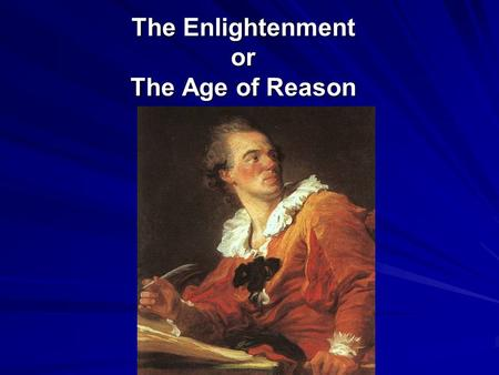 The Enlightenment or The Age of Reason. What Was the Enlightenment? The Enlightenment: intellectual movement in Europe during the 1700s that led to new.