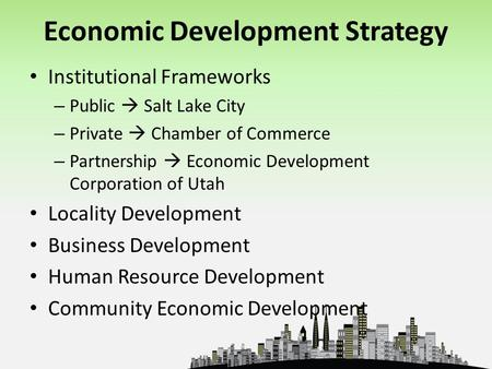 Economic Development Strategy Institutional Frameworks – Public  Salt Lake City – Private  Chamber of Commerce – Partnership  Economic Development Corporation.
