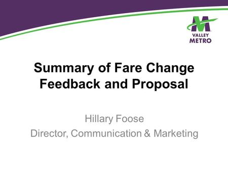 Summary of Fare Change Feedback and Proposal Hillary Foose Director, Communication & Marketing.
