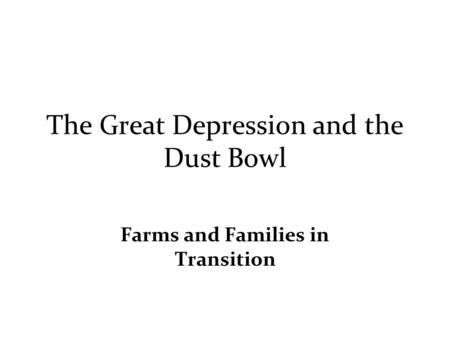 The Great Depression and the Dust Bowl Farms and Families in Transition.