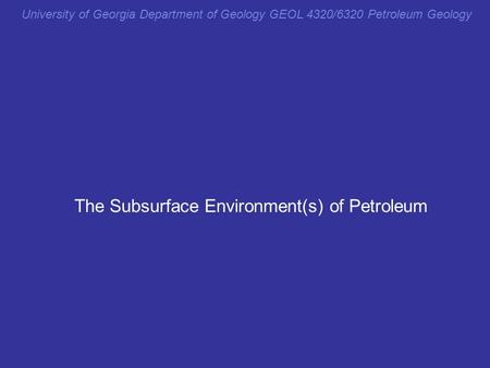The Subsurface Environment(s) of Petroleum University of Georgia Department of Geology GEOL 4320/6320 Petroleum Geology.