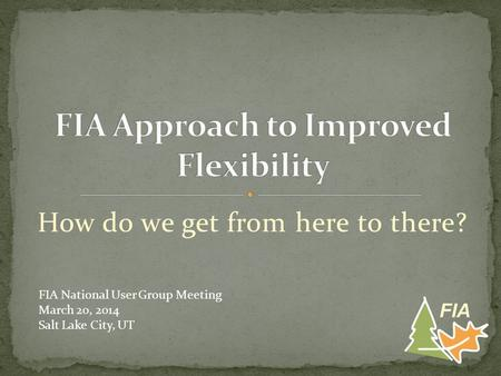How do we get from here to there? FIA FIA National User Group Meeting March 20, 2014 Salt Lake City, UT.