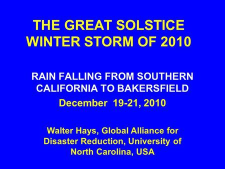 THE GREAT SOLSTICE WINTER STORM OF 2010 RAIN FALLING FROM SOUTHERN CALIFORNIA TO BAKERSFIELD December 19-21, 2010 Walter Hays, Global Alliance for Disaster.