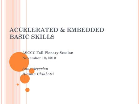 ACCELERATED & EMBEDDED BASIC SKILLS ASCCC Fall Plenary Session November 12, 2010 Anne Argyriou Dianna Chiabotti.