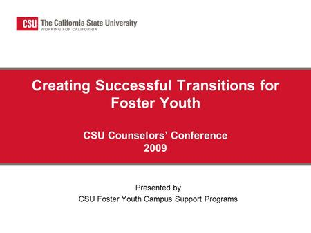Creating Successful Transitions for Foster Youth CSU Counselors' Conference 2009 Presented by CSU Foster Youth Campus Support Programs.