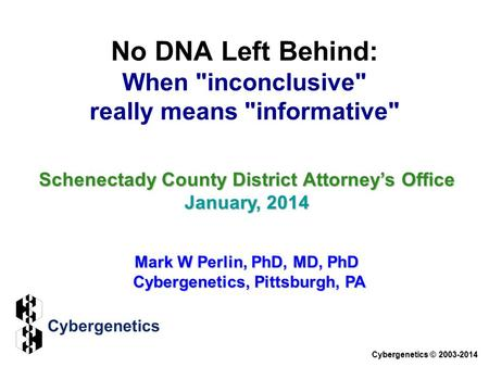 No DNA Left Behind: When inconclusive really means informative Schenectady County District Attorney's Office January, 2014 Mark W Perlin, PhD, MD,