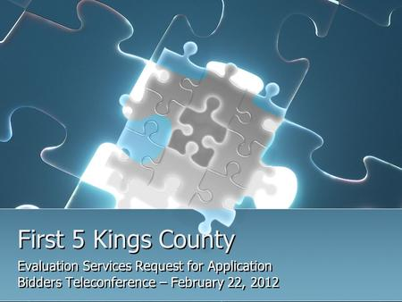 First 5 Kings County Evaluation Services Request for Application Bidders Teleconference – February 22, 2012 Evaluation Services Request for Application.