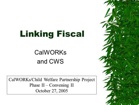 Linking Fiscal CalWORKs and CWS CalWORKs/Child Welfare Partnership Project Phase II – Convening II October 27, 2005.