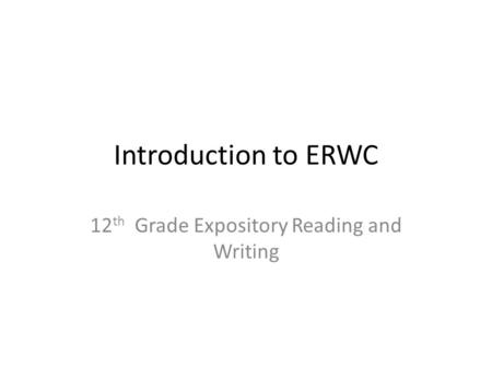 Introduction to ERWC 12 th Grade Expository Reading and Writing.
