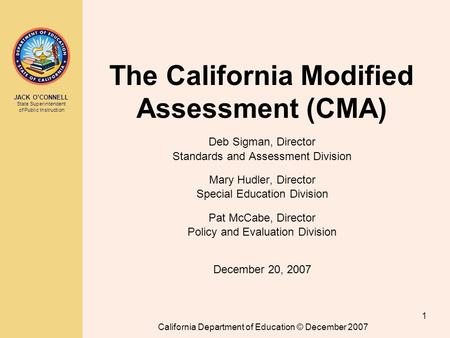 JACK O'CONNELL State Superintendent of Public Instruction California Department of Education © December 2007 1 The California Modified Assessment (CMA)