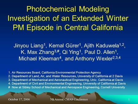 October 17, 20065th Annual CMAS Conference1 Photochemical Modeling Investigation of an Extended Winter PM Episode in Central California 1. Air Resources.
