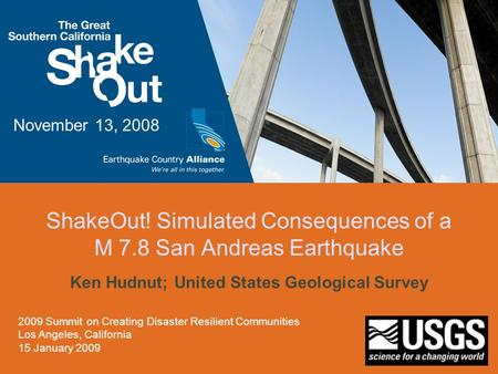 ShakeOut! Simulated Consequences of a M 7.8 San Andreas Earthquake Ken Hudnut; United States Geological Survey November 13, 2008 2009 Summit on Creating.