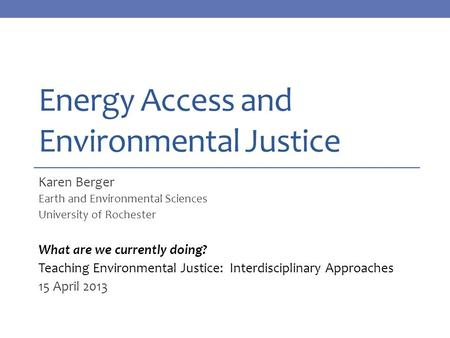 Energy Access and Environmental Justice Karen Berger Earth and Environmental Sciences University of Rochester What are we currently doing? Teaching Environmental.