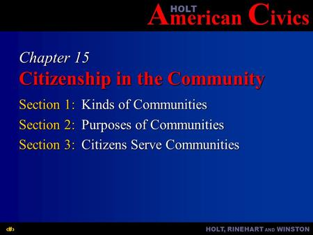A merican C ivicsHOLT HOLT, RINEHART AND WINSTON1 Chapter 15 Citizenship in the Community Section 1:Kinds of Communities Section 2:Purposes of Communities.