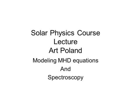 Solar Physics Course Lecture Art Poland Modeling MHD equations And Spectroscopy.