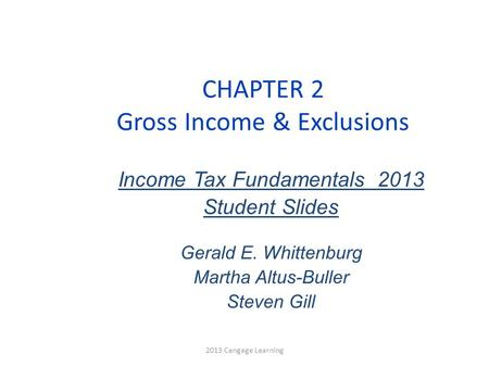 CHAPTER 2 Gross Income & Exclusions Income Tax Fundamentals 2013 Student Slides Gerald E. Whittenburg Martha Altus-Buller Steven Gill 2013 Cengage Learning.