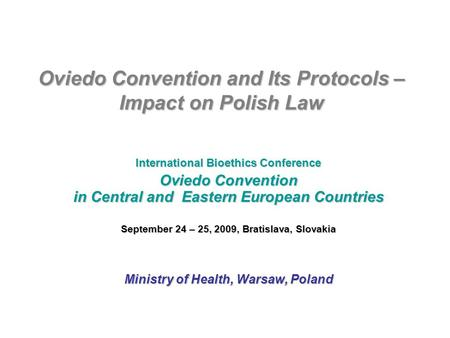 Oviedo Convention and Its Protocols – Impact on Polish Law International Bioethics Conference Oviedo Convention in Central and Eastern European Countries.