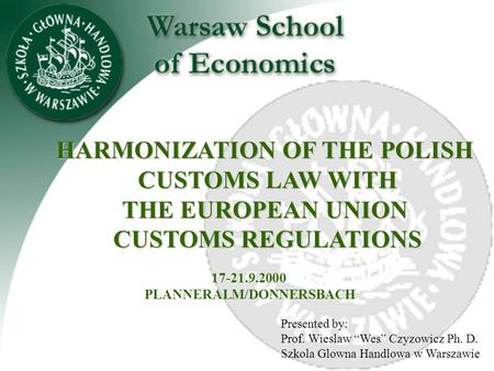 "Presented by: Prof. Wieslaw ""Wes"" Czyzowicz Ph. D. Szkola Glowna Handlowa w Warszawie HARMONIZATION OF THE POLISH CUSTOMS LAW WITH THE EUROPEAN UNION."