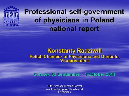 18th Symposium of the Central and East European Chambers of Physicians Professional self-government of physicians in Poland national report Konstanty Radziwill.