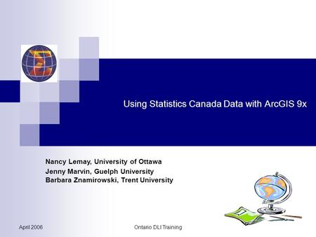 April 2006Ontario DLI Training Using Statistics Canada Data with ArcGIS 9x Nancy Lemay, University of Ottawa Jenny Marvin, Guelph University Barbara Znamirowski,