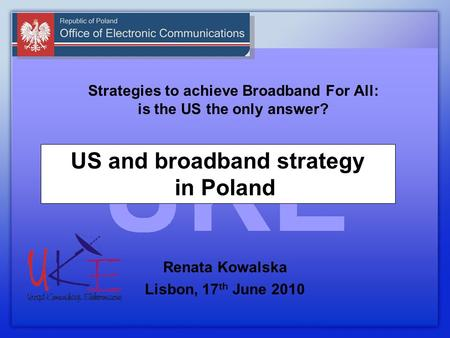 Strategies to achieve Broadband For All: is the US the only answer? Renata Kowalska Lisbon, 17 th June 2010 US and broadband strategy in Poland.