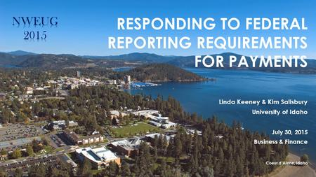 RESPONDING TO FEDERAL REPORTING REQUIREMENTS FOR PAYMENTS Linda Keeney & Kim Salisbury University of Idaho July 30, 2015 Business & Finance Coeur d'Alene,
