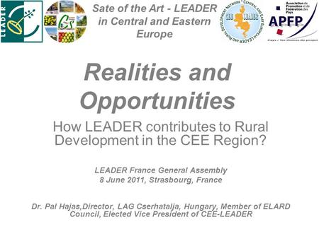 Realities and Opportunities How LEADER contributes to Rural Development in the CEE Region? LEADER France General Assembly 8 June 2011, Strasbourg, France.