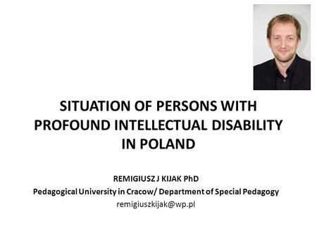 SITUATION OF PERSONS WITH PROFOUND INTELLECTUAL DISABILITY IN POLAND REMIGIUSZ J KIJAK PhD Pedagogical University in Cracow/ Department of Special Pedagogy.