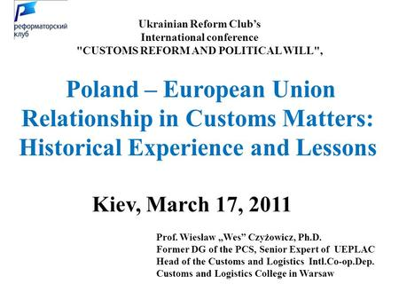 "Ukrainian Reform Club's International conference CUSTOMS REFORM AND POLITICAL WILL, Kiev, March 17, 2011 Prof. Wieslaw ""Wes"" Czyżowicz, Ph.D. Former."
