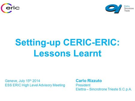 Setting-up CERIC-ERIC: Lessons Learnt Geneve, July 15 th 2014 Carlo Rizzuto ESS ERIC High Level Advisory MeetingPresident Elettra – Sincrotrone Trieste.
