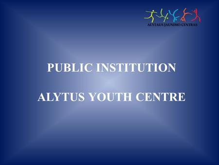 PUBLIC INSTITUTION ALYTUS YOUTH CENTRE. PI Alytus youth centre is a multi-profile informal school for children, youth, and adults, partly dependent on.