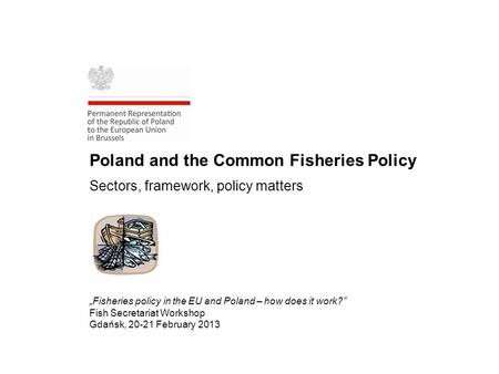 "Poland and the Common Fisheries Policy Sectors, framework, policy matters ""Fisheries policy in the EU and Poland – how does it work?"" Fish Secretariat."
