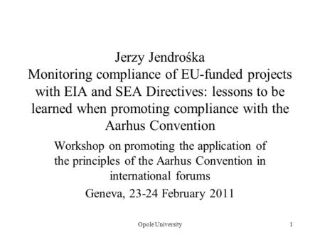 Opole University1 Jerzy Jendrośka Monitoring compliance of EU-funded projects with EIA and SEA Directives: lessons to be learned when promoting compliance.