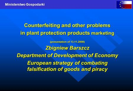 Ministerstwo Gospodarki Counterfeiting and other problems in plant protection products marketing (presentation of 13.11.2008) Zbigniew Barszcz Department.