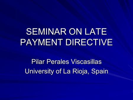SEMINAR ON LATE PAYMENT DIRECTIVE Pilar Perales Viscasillas University of La Rioja, Spain.